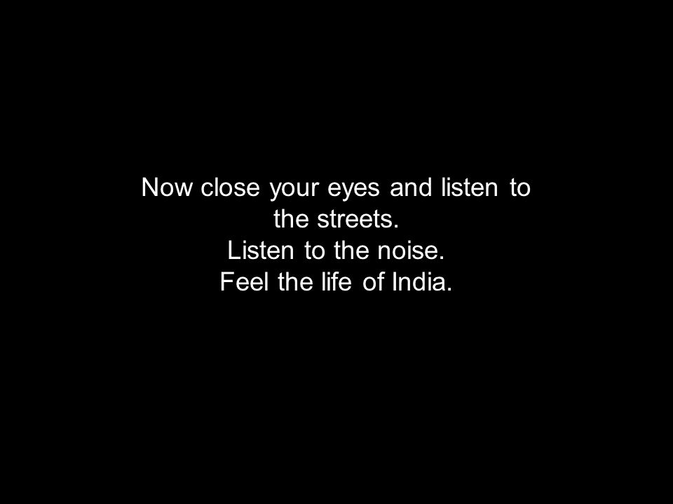 Now close your eyes and listen to the streets. Listen to the noise. Feel the life of India.