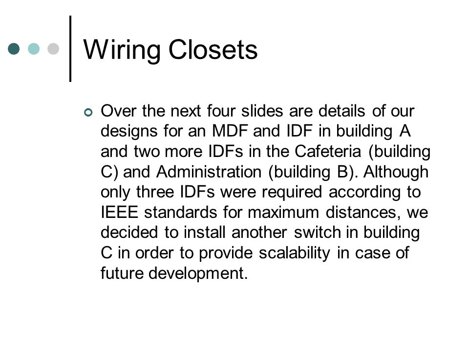 Wiring Closets Over the next four slides are details of our designs for an MDF and IDF in building A and two more IDFs in the Cafeteria (building C) a