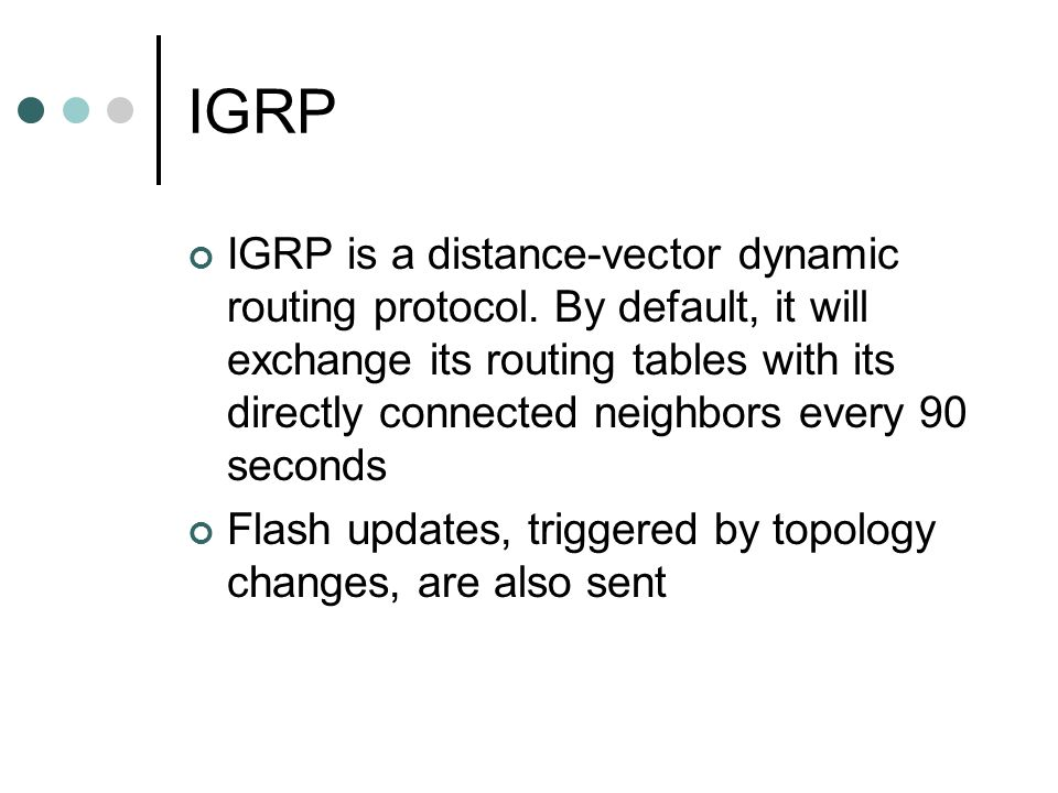 IGRP IGRP is a distance-vector dynamic routing protocol. By default, it will exchange its routing tables with its directly connected neighbors every 9