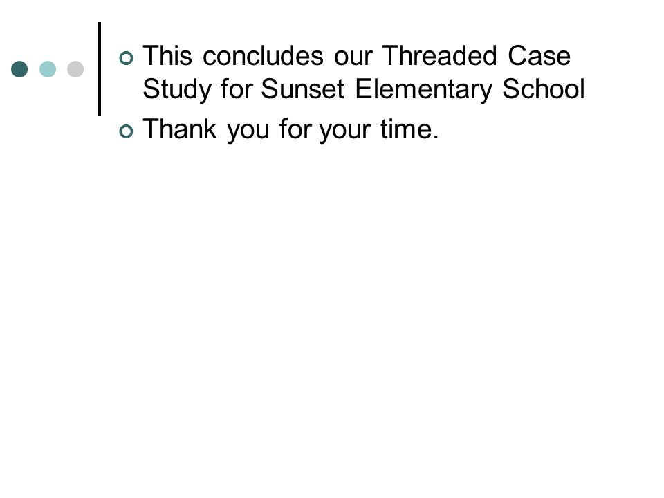 This concludes our Threaded Case Study for Sunset Elementary School Thank you for your time.