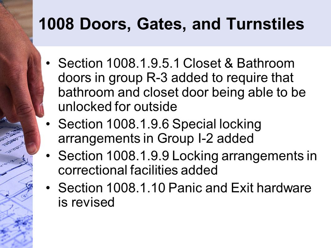 1008 Doors, Gates, and Turnstiles Section 1008.1.9.5.1 Closet & Bathroom doors in group R-3 added to require that bathroom and closet door being able to be unlocked for outside Section 1008.1.9.6 Special locking arrangements in Group I-2 added Section 1008.1.9.9 Locking arrangements in correctional facilities added Section 1008.1.10 Panic and Exit hardware is revised