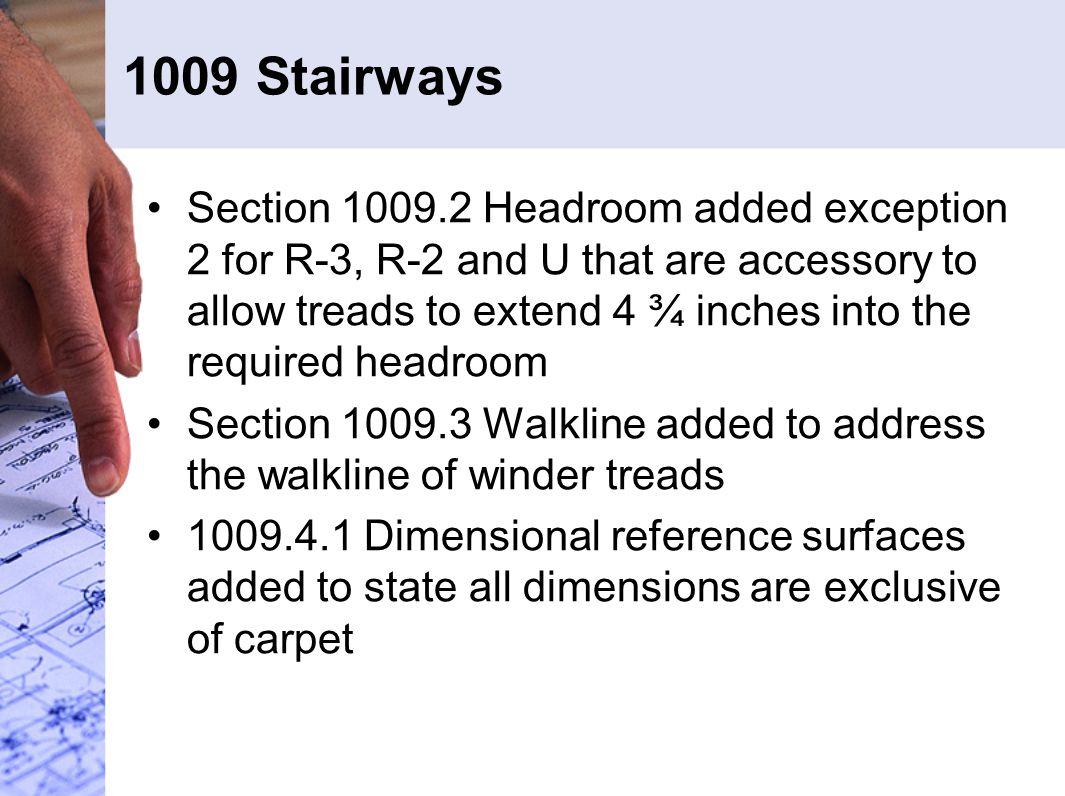 1009 Stairways Section 1009.2 Headroom added exception 2 for R-3, R-2 and U that are accessory to allow treads to extend 4 ¾ inches into the required headroom Section 1009.3 Walkline added to address the walkline of winder treads 1009.4.1 Dimensional reference surfaces added to state all dimensions are exclusive of carpet