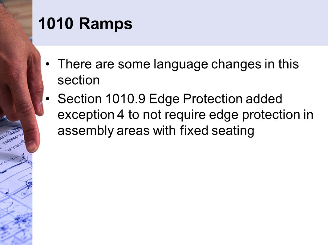 1010 Ramps There are some language changes in this section Section 1010.9 Edge Protection added exception 4 to not require edge protection in assembly areas with fixed seating