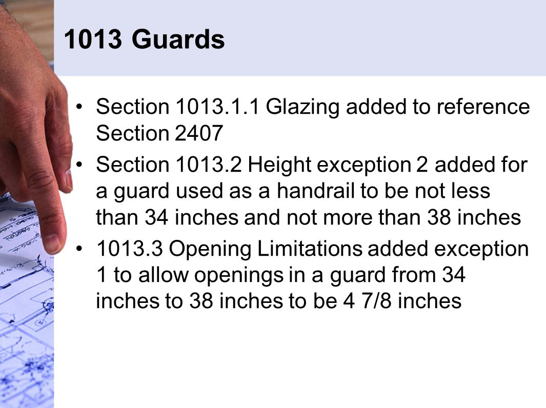 1013 Guards Section 1013.1.1 Glazing added to reference Section 2407 Section 1013.2 Height exception 2 added for a guard used as a handrail to be not less than 34 inches and not more than 38 inches 1013.3 Opening Limitations added exception 1 to allow openings in a guard from 34 inches to 38 inches to be 4 7/8 inches