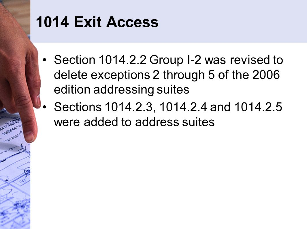 1014 Exit Access Section 1014.2.2 Group I-2 was revised to delete exceptions 2 through 5 of the 2006 edition addressing suites Sections 1014.2.3, 1014.2.4 and 1014.2.5 were added to address suites