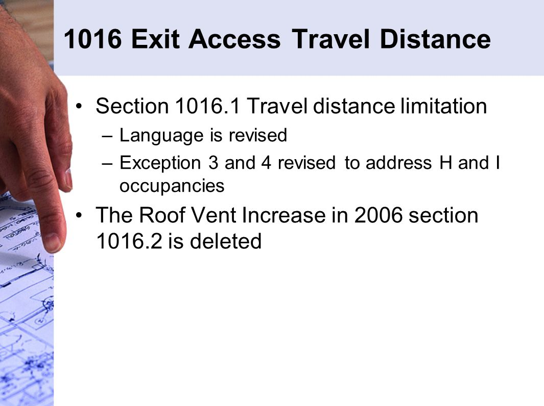 1016 Exit Access Travel Distance Section 1016.1 Travel distance limitation –Language is revised –Exception 3 and 4 revised to address H and I occupancies The Roof Vent Increase in 2006 section 1016.2 is deleted