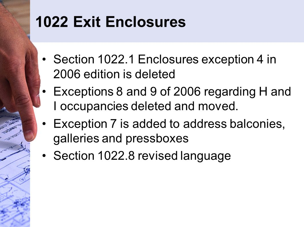 1022 Exit Enclosures Section 1022.1 Enclosures exception 4 in 2006 edition is deleted Exceptions 8 and 9 of 2006 regarding H and I occupancies deleted and moved.