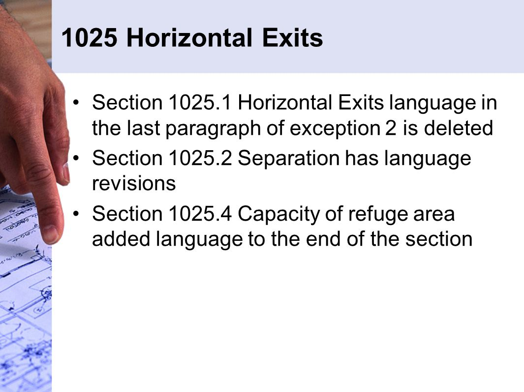 1025 Horizontal Exits Section 1025.1 Horizontal Exits language in the last paragraph of exception 2 is deleted Section 1025.2 Separation has language revisions Section 1025.4 Capacity of refuge area added language to the end of the section