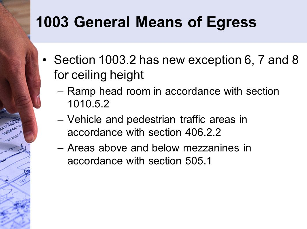 1003 General Means of Egress Section 1003.2 has new exception 6, 7 and 8 for ceiling height –Ramp head room in accordance with section 1010.5.2 –Vehicle and pedestrian traffic areas in accordance with section 406.2.2 –Areas above and below mezzanines in accordance with section 505.1