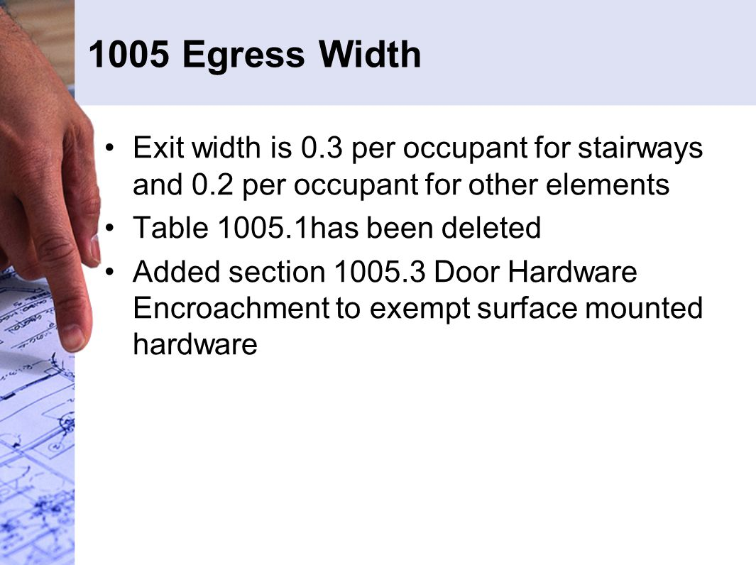 1005 Egress Width Exit width is 0.3 per occupant for stairways and 0.2 per occupant for other elements Table 1005.1has been deleted Added section 1005.3 Door Hardware Encroachment to exempt surface mounted hardware