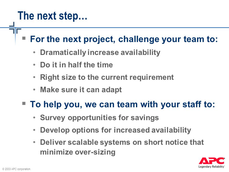 The next step…  For the next project, challenge your team to: Dramatically increase availability Do it in half the time Right size to the current requirement Make sure it can adapt  To help you, we can team with your staff to: Survey opportunities for savings Develop options for increased availability Deliver scalable systems on short notice that minimize over-sizing