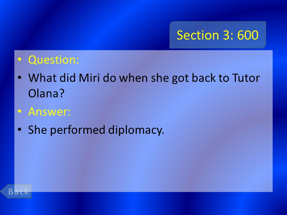 Section 3: 600 Question: What did Miri do when she got back to Tutor Olana? Answer: She performed diplomacy.