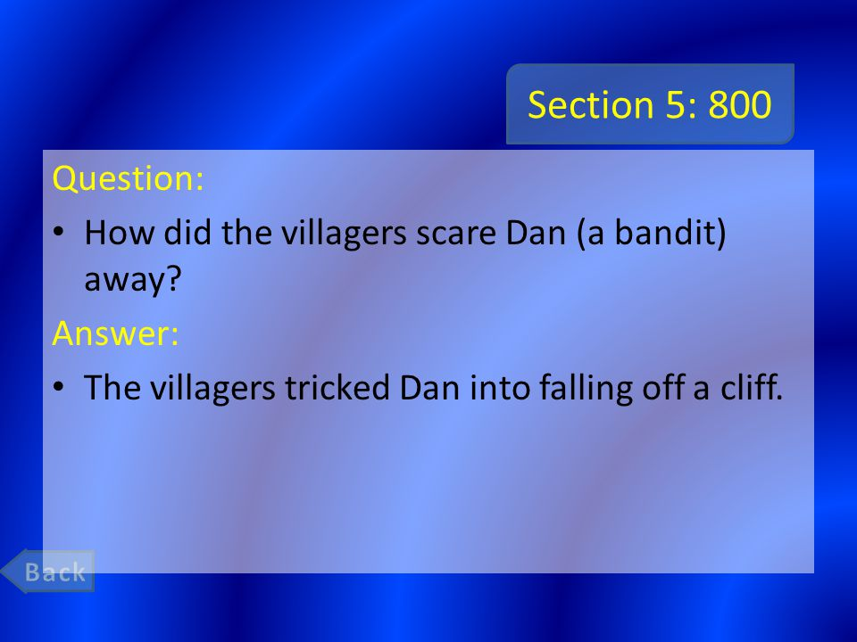 Section 5: 800 Question: How did the villagers scare Dan (a bandit) away? Answer: The villagers tricked Dan into falling off a cliff.