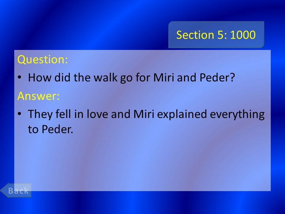 Section 5: 1000 Question: How did the walk go for Miri and Peder? Answer: They fell in love and Miri explained everything to Peder.
