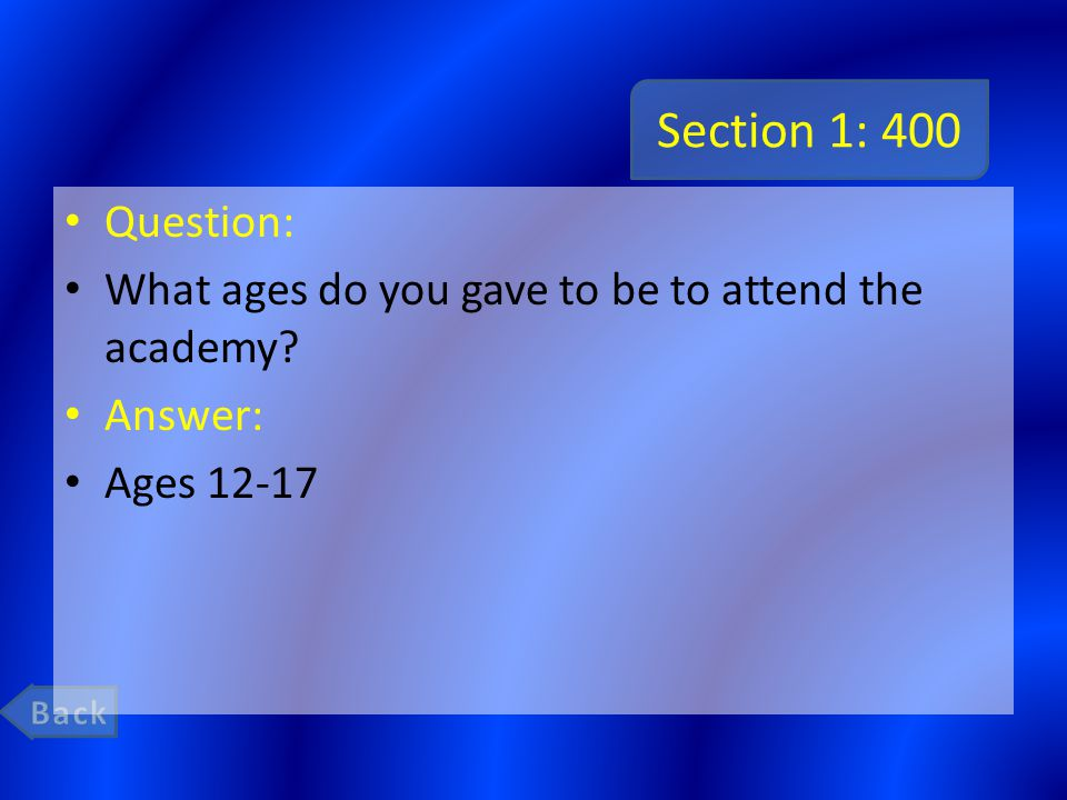 Section 1: 400 Question: What ages do you gave to be to attend the academy? Answer: Ages 12-17