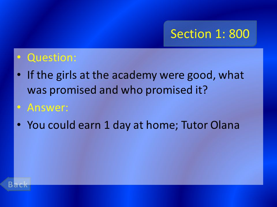 Section 1: 800 Question: If the girls at the academy were good, what was promised and who promised it? Answer: You could earn 1 day at home; Tutor Ola
