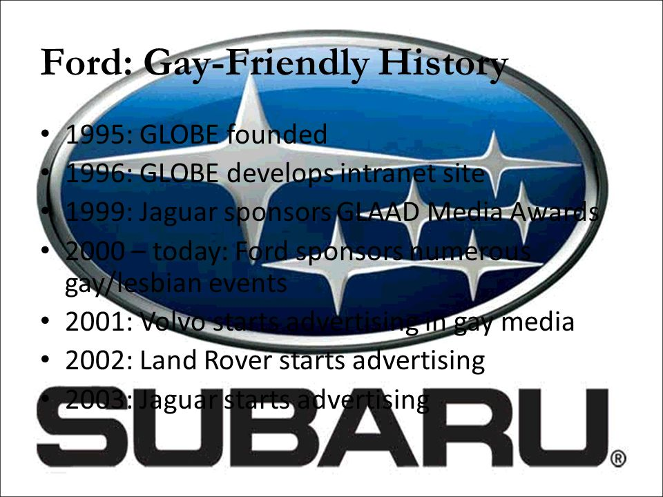 Ford: Gay-Friendly History 1995: GLOBE founded 1996: GLOBE develops intranet site 1999: Jaguar sponsors GLAAD Media Awards 2000 – today: Ford sponsors