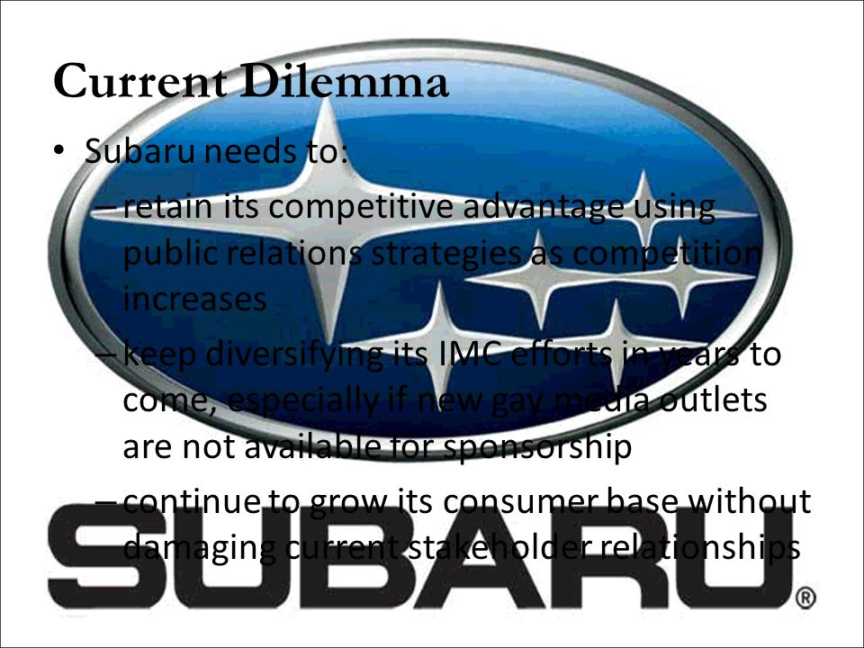 Current Dilemma Subaru needs to: – retain its competitive advantage using public relations strategies as competition increases – keep diversifying its