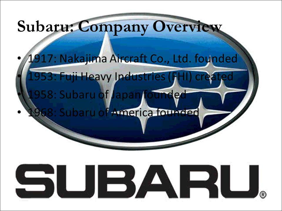 Subaru: Company Overview Subaru today: – Headquartered in Cherry Hill, NJ – Led by Yoshio Hasunuma: Chairman, President, & CEO – 600 dealerships nationwide – 2008: Sold 192,760 cars – 2008: 2.2% of U.S.