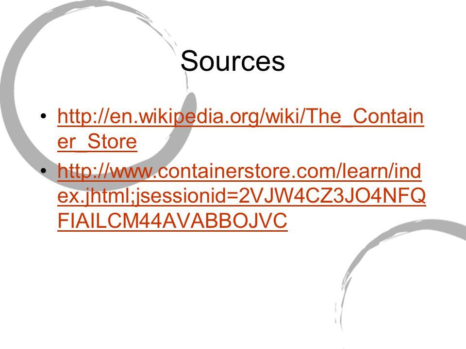 Sources http://en.wikipedia.org/wiki/The_Contain er_Storehttp://en.wikipedia.org/wiki/The_Contain er_Store http://www.containerstore.com/learn/ind ex.jhtml;jsessionid=2VJW4CZ3JO4NFQ FIAILCM44AVABBOJVChttp://www.containerstore.com/learn/ind ex.jhtml;jsessionid=2VJW4CZ3JO4NFQ FIAILCM44AVABBOJVC