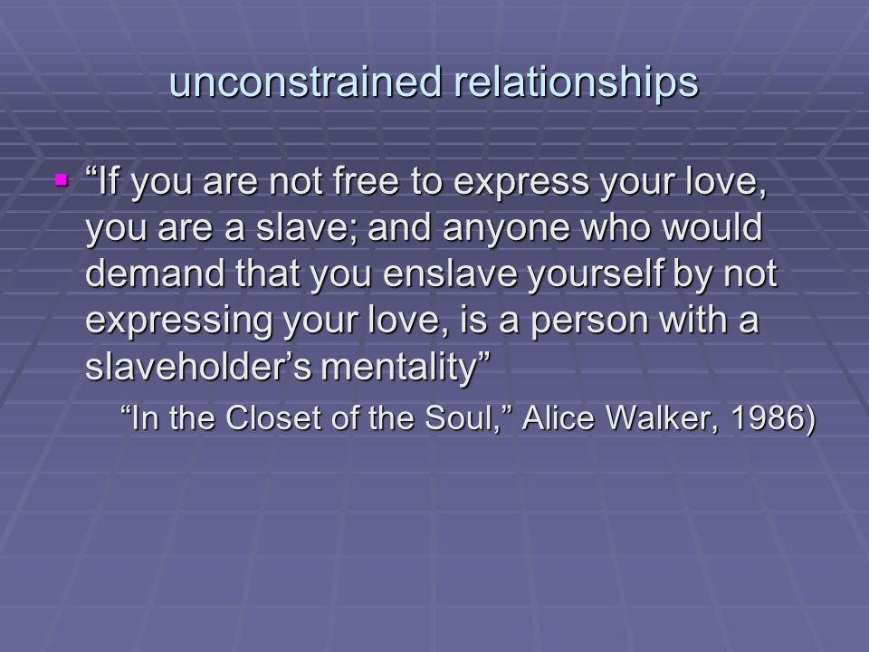 unconstrained relationships  If you are not free to express your love, you are a slave; and anyone who would demand that you enslave yourself by not expressing your love, is a person with a slaveholder's mentality In the Closet of the Soul, Alice Walker, 1986)