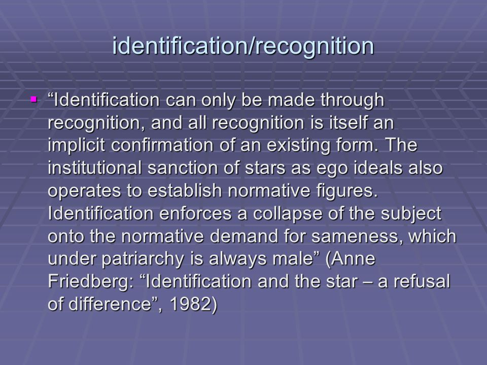 identification/reproduction  Identification reproduces:  Sameness  Fixity  The confirmation of existing identities  Identification has been seen as the feminine counterpoint to masculine desire (Stacey)