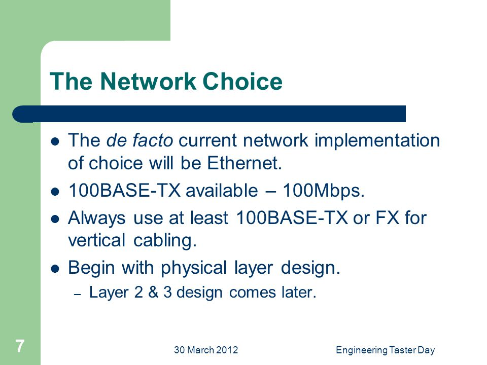 30 March 2012Engineering Taster Day 7 The Network Choice The de facto current network implementation of choice will be Ethernet.