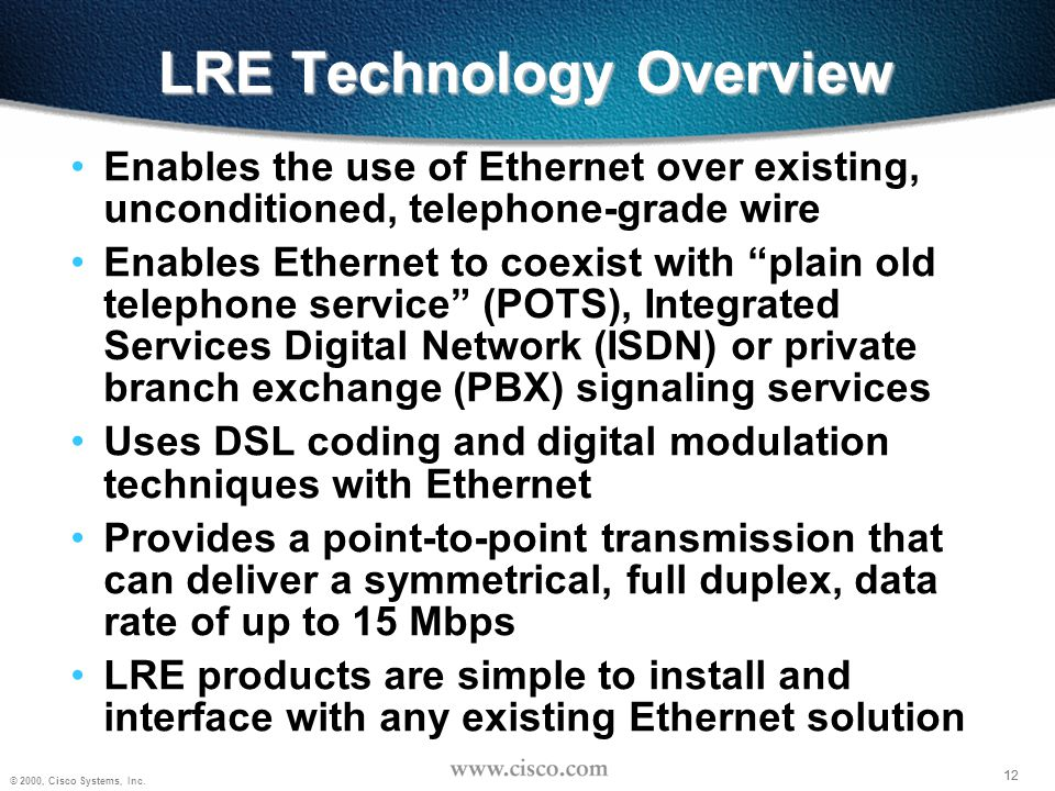 12 © 2000, Cisco Systems, Inc. 12 LRE Technology Overview Enables the use of Ethernet over existing, unconditioned, telephone-grade wire Enables Ether