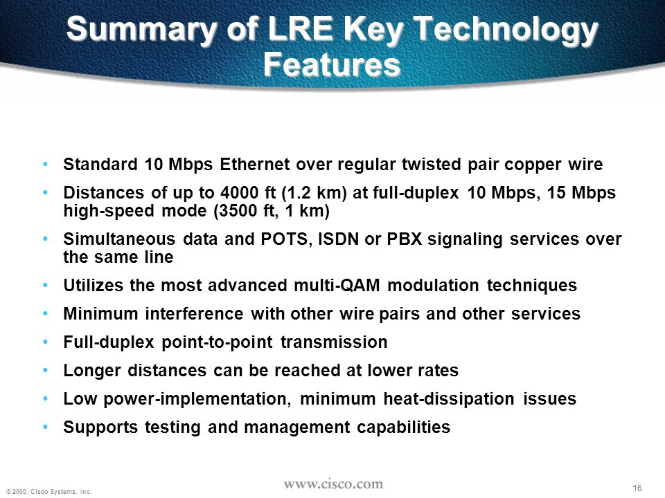 16 © 2000, Cisco Systems, Inc. 16 Summary of LRE Key Technology Features Standard 10 Mbps Ethernet over regular twisted pair copper wire Distances of
