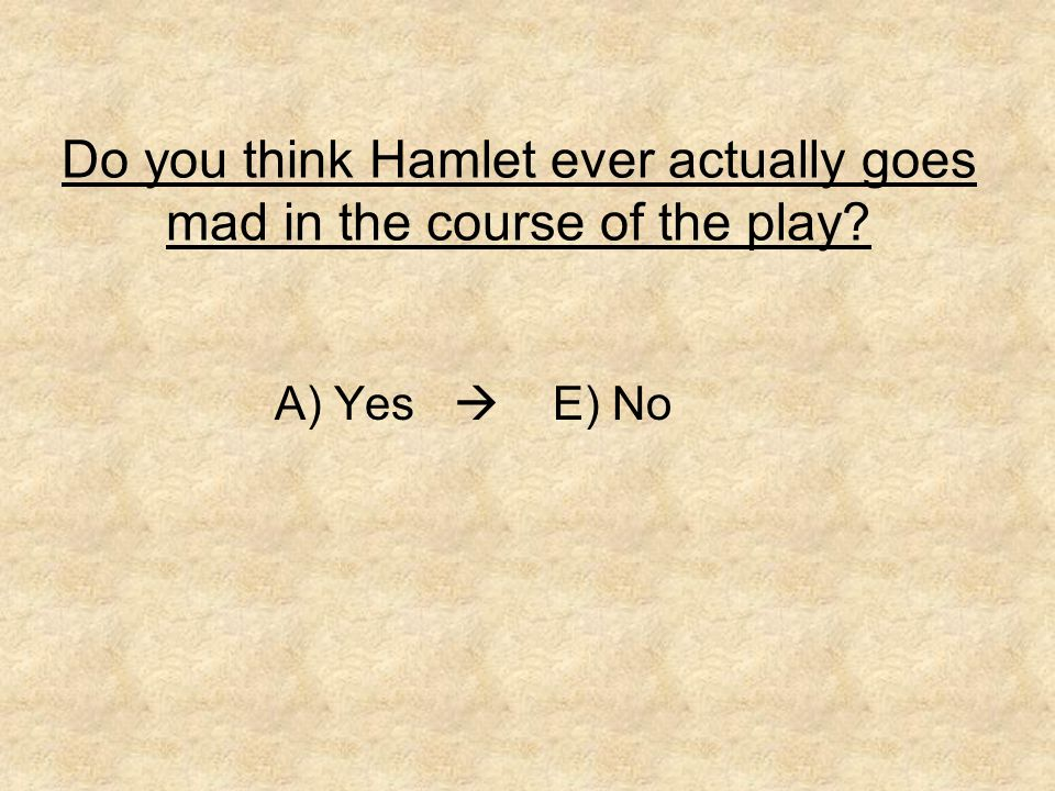 Do you think Hamlet ever actually goes mad in the course of the play? A) Yes  E) No