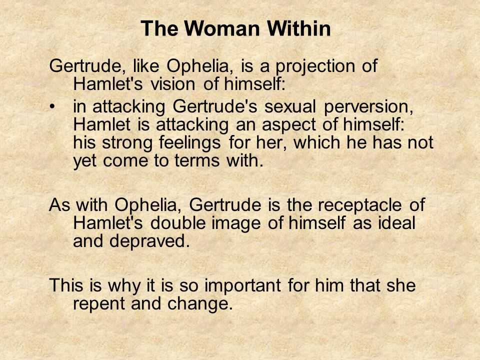 The Woman Within Gertrude, like Ophelia, is a projection of Hamlet s vision of himself: in attacking Gertrude s sexual perversion, Hamlet is attacking an aspect of himself: his strong feelings for her, which he has not yet come to terms with.