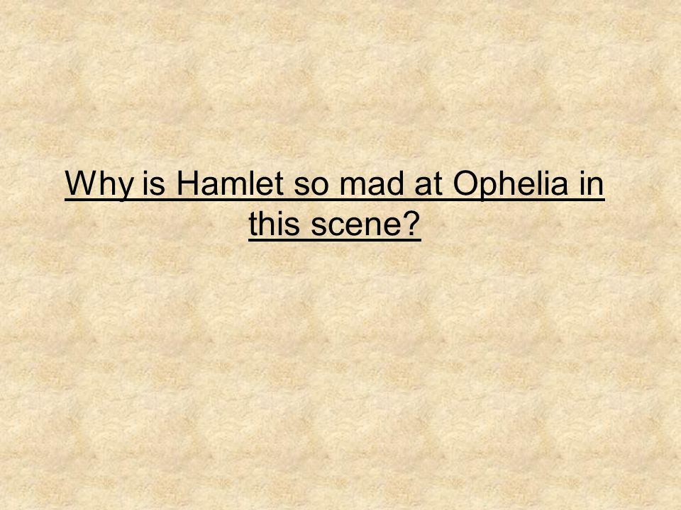 Why is Hamlet so mad at Ophelia in this scene?