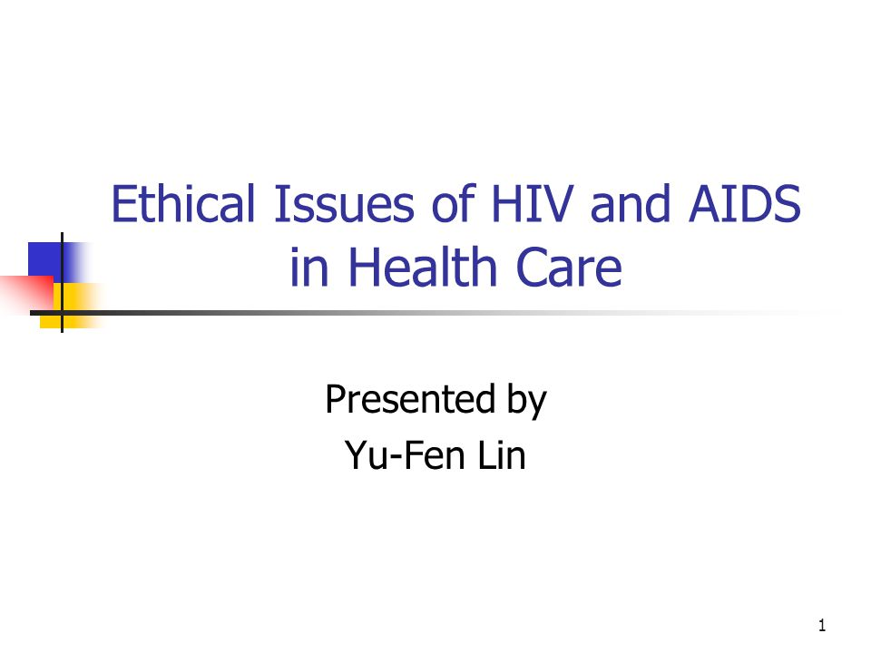 1 Ethical Issues of HIV and AIDS in Health Care Presented by Yu-Fen Lin