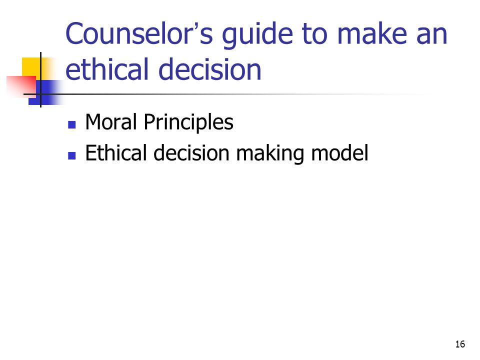 16 Counselor ' s guide to make an ethical decision Moral Principles Ethical decision making model