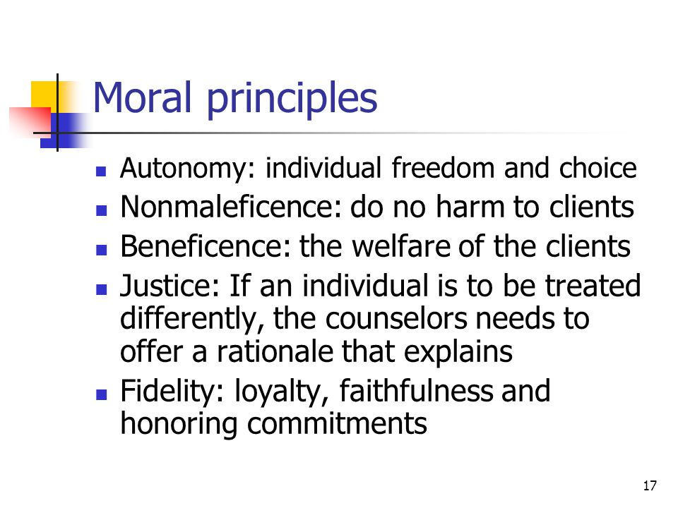 17 Moral principles Autonomy: individual freedom and choice Nonmaleficence: do no harm to clients Beneficence: the welfare of the clients Justice: If an individual is to be treated differently, the counselors needs to offer a rationale that explains Fidelity: loyalty, faithfulness and honoring commitments