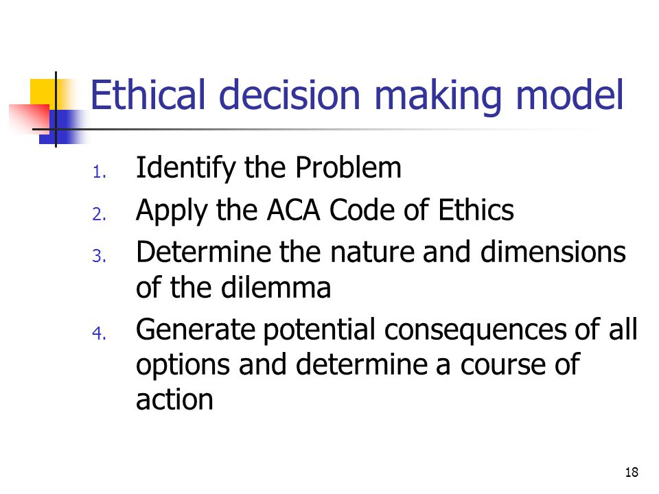 18 Ethical decision making model 1. Identify the Problem 2. Apply the ACA Code of Ethics 3. Determine the nature and dimensions of the dilemma 4. Gene