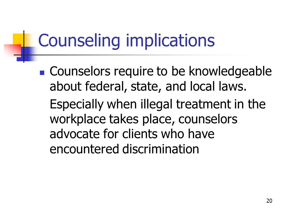 20 Counseling implications Counselors require to be knowledgeable about federal, state, and local laws. Especially when illegal treatment in the workp