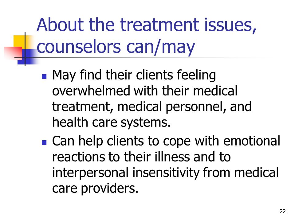 22 About the treatment issues, counselors can/may May find their clients feeling overwhelmed with their medical treatment, medical personnel, and heal
