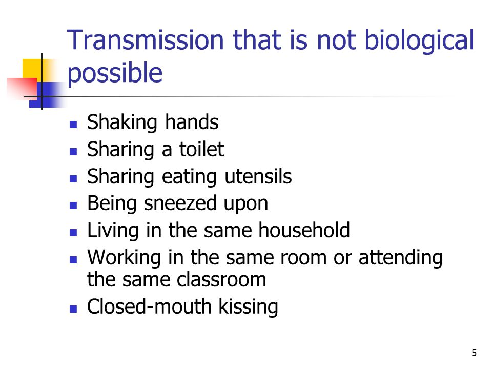 5 Transmission that is not biological possible Shaking hands Sharing a toilet Sharing eating utensils Being sneezed upon Living in the same household