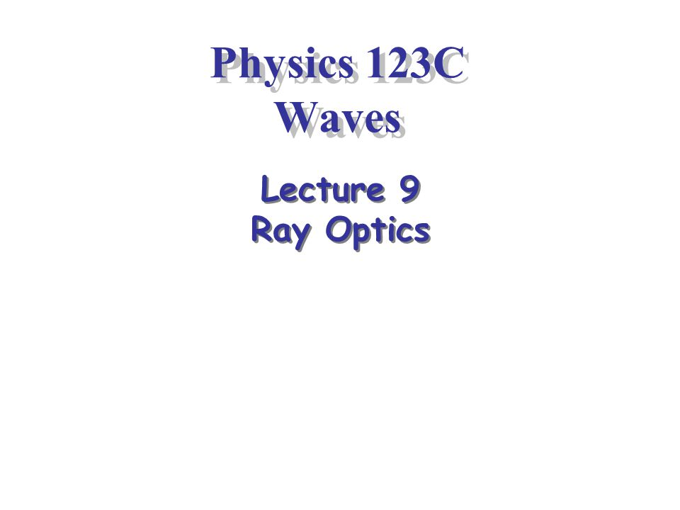 Physics 123C Waves Lecture 9 Ray Optics