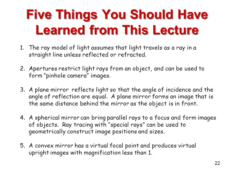 22 Five Things You Should Have Learned from This Lecture 1.The ray model of light assumes that light travels as a ray in a straight line unless reflected or refracted.