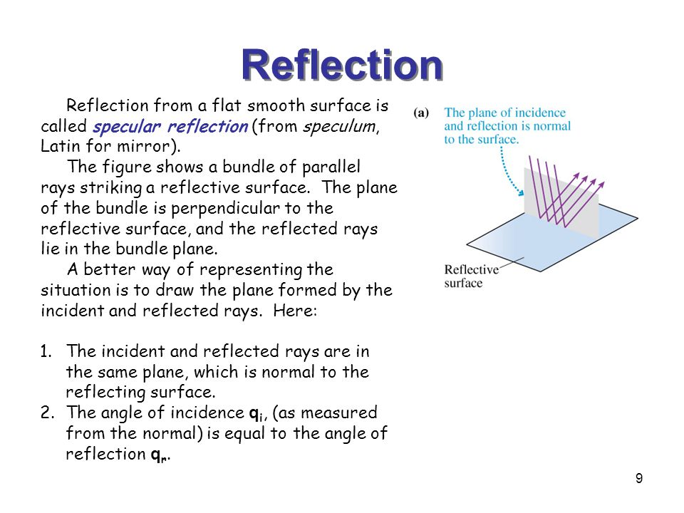 9 Reflection Reflection from a flat smooth surface is called specular reflection (from speculum, Latin for mirror).