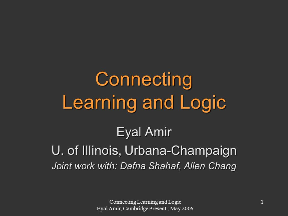 Connecting Learning and Logic Eyal Amir, Cambridge Present., May 2006 1 Eyal Amir U. of Illinois, Urbana-Champaign Joint work with: Dafna Shahaf, Alle