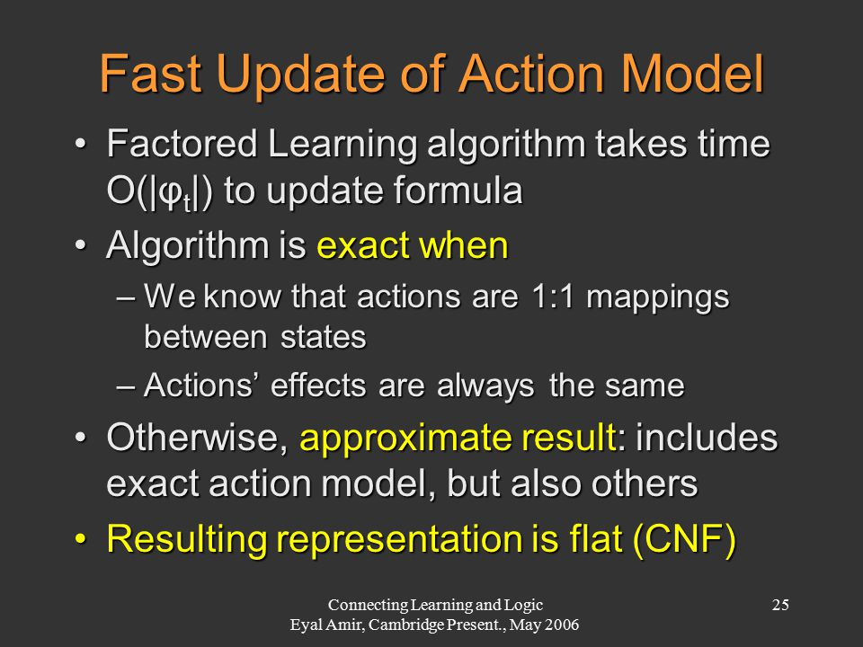 Connecting Learning and Logic Eyal Amir, Cambridge Present., May 2006 25 Fast Update of Action Model Factored Learning algorithm takes time O(|φ t |)