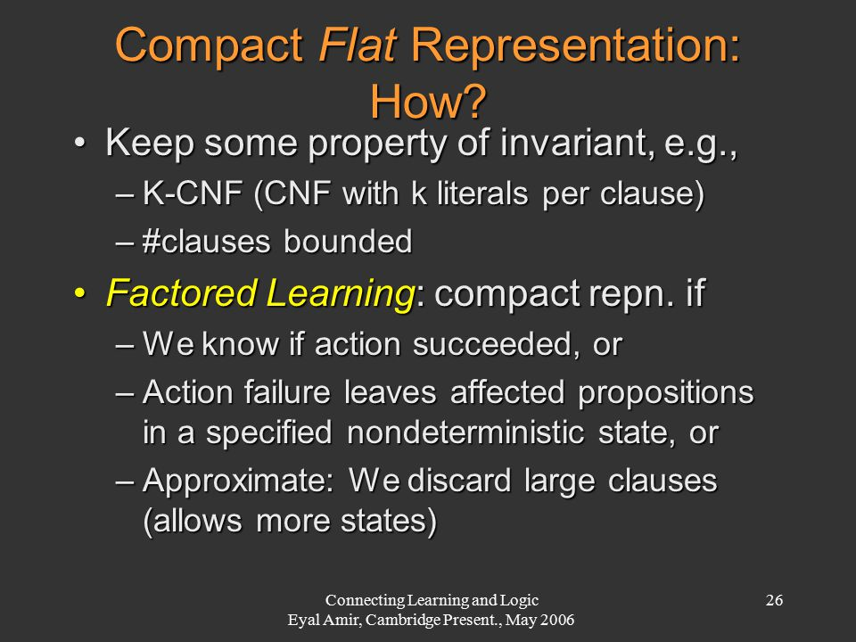 Connecting Learning and Logic Eyal Amir, Cambridge Present., May 2006 26 Compact Flat Representation: How? Keep some property of invariant, e.g.,Keep