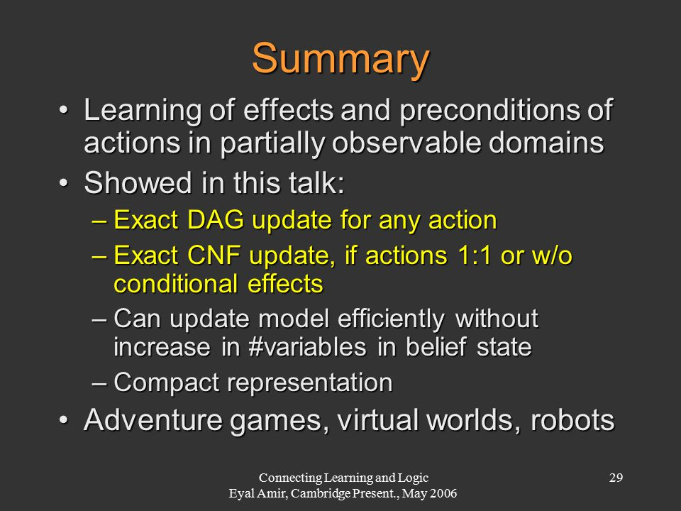 Connecting Learning and Logic Eyal Amir, Cambridge Present., May 2006 29 Summary Learning of effects and preconditions of actions in partially observa