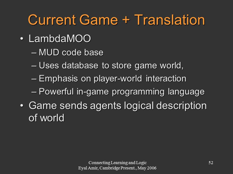 Connecting Learning and Logic Eyal Amir, Cambridge Present., May 2006 52 Current Game + Translation LambdaMOOLambdaMOO –MUD code base –Uses database to store game world, –Emphasis on player-world interaction –Powerful in-game programming language Game sends agents logical description of worldGame sends agents logical description of world
