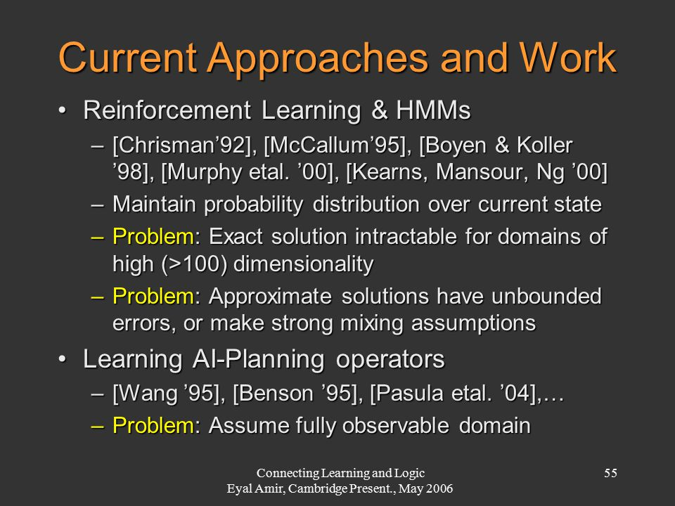 Connecting Learning and Logic Eyal Amir, Cambridge Present., May 2006 55 Current Approaches and Work Reinforcement Learning & HMMsReinforcement Learni