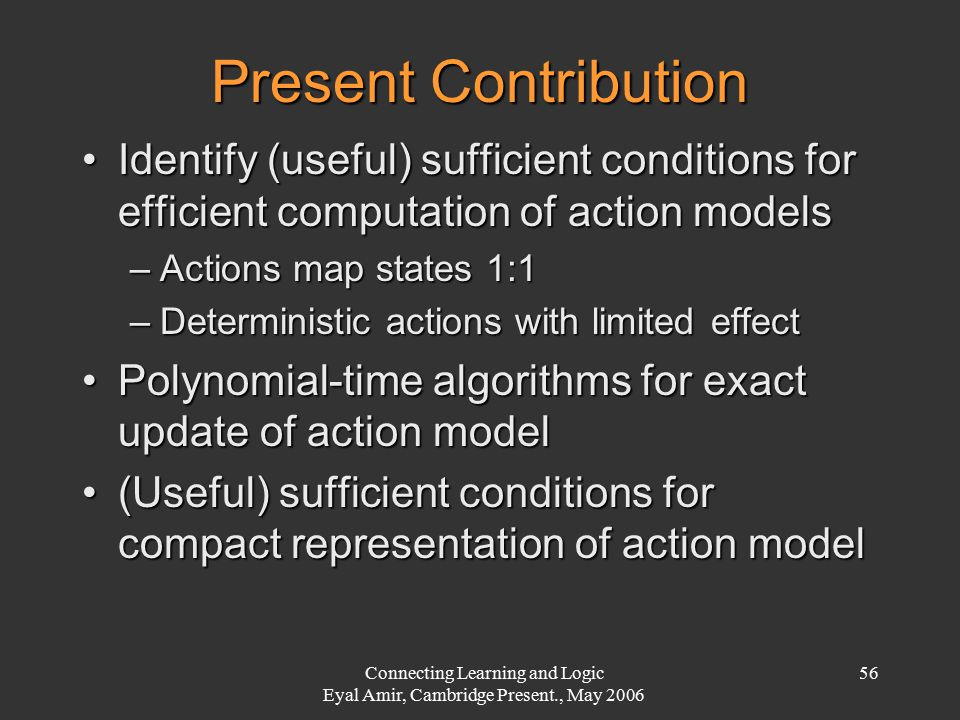 Connecting Learning and Logic Eyal Amir, Cambridge Present., May 2006 56 Present Contribution Identify (useful) sufficient conditions for efficient co