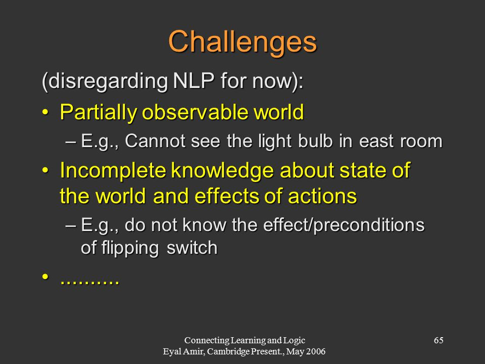 Connecting Learning and Logic Eyal Amir, Cambridge Present., May 2006 65 Challenges (disregarding NLP for now): Partially observable worldPartially ob